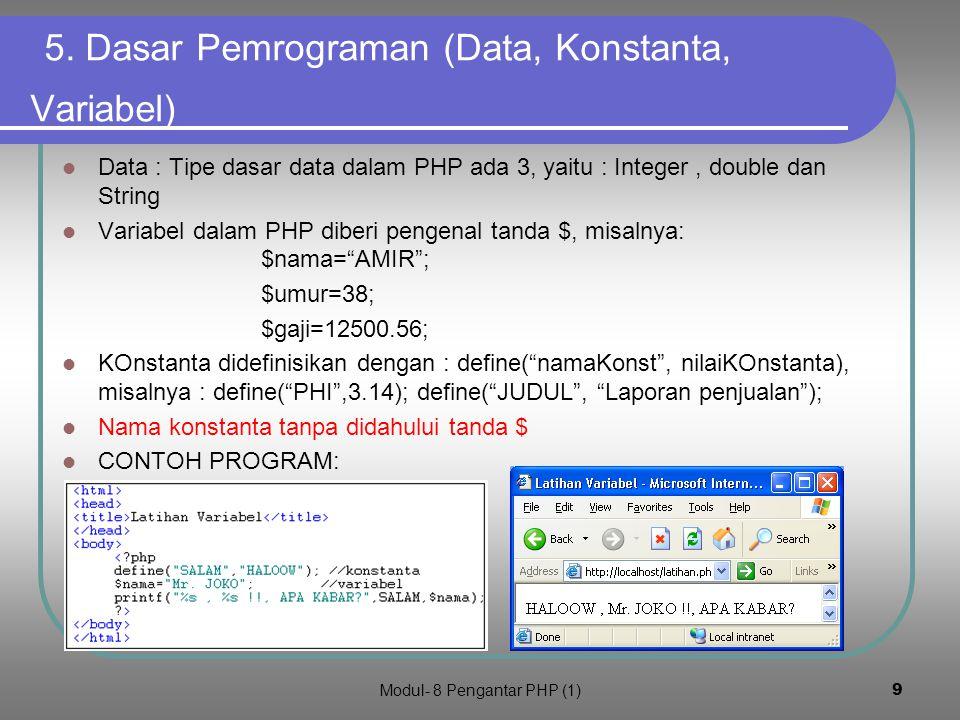 Modul- 8 Pengantar PHP (1)8 Menjalankan kode PHP Buat file coba.php dengan isi kode seperti dalam kotak berikut Simpan dalam folder c:/program files/xampp/htdocs Dalam keaddan server apache siap jalankanlah melalui browser dengan menulis alamat : http://localhost/coba.php Klik untuk lihat hasil
