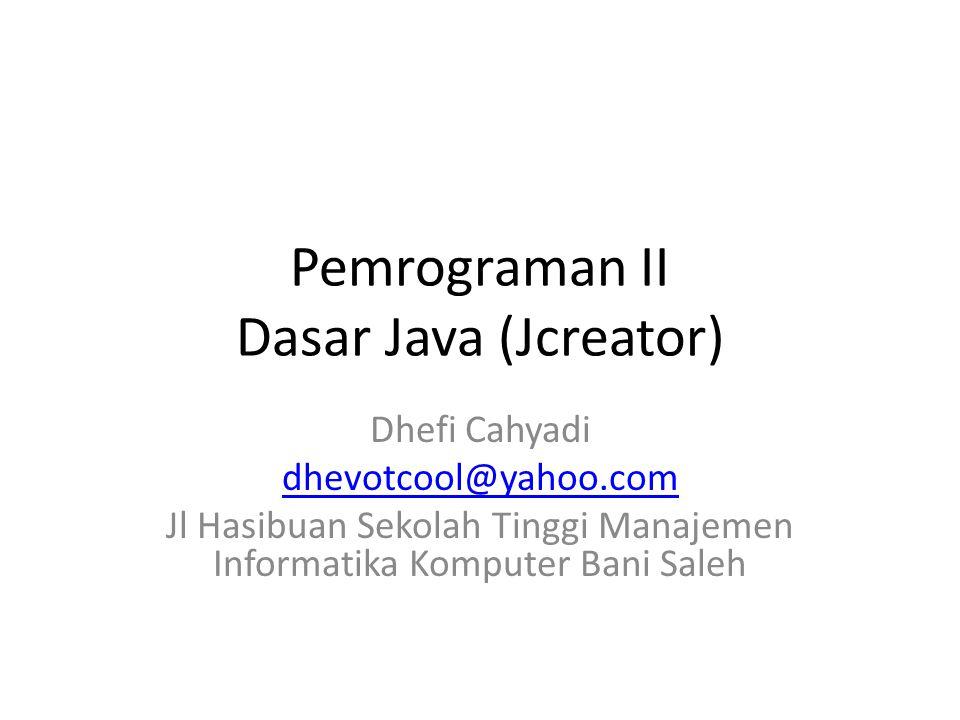 Pemrograman II Dasar Java (Jcreator) Dhefi Cahyadi dhevotcool@yahoo.com Jl Hasibuan Sekolah Tinggi Manajemen Informatika Komputer Bani Saleh