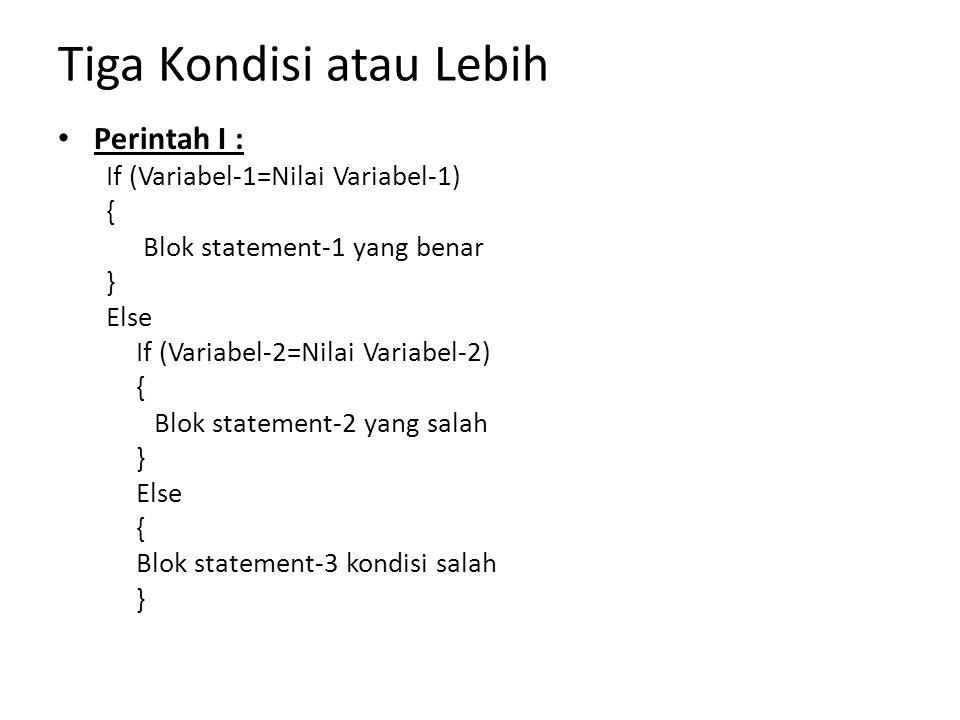 Tiga Kondisi atau Lebih Perintah I : If (Variabel-1=Nilai Variabel-1) { Blok statement-1 yang benar } Else If (Variabel-2=Nilai Variabel-2) { Blok sta