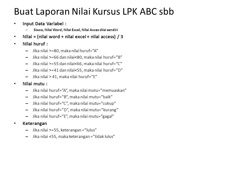 Buat Laporan Nilai Kursus LPK ABC sbb Input Data Variabel : – Siswa, Nilai Word, Nilai Excel, Nilai Acces diisi sendiri Nilai = (nilai word + nilai ex