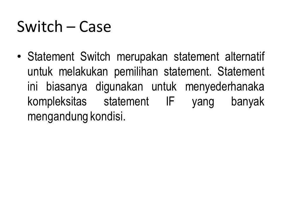 Switch – Case Statement Switch merupakan statement alternatif untuk melakukan pemilihan statement. Statement ini biasanya digunakan untuk menyederhana