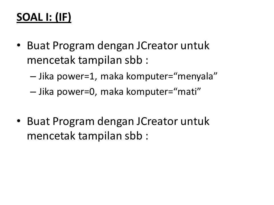 """SOAL I: (IF) Buat Program dengan JCreator untuk mencetak tampilan sbb : – Jika power=1, maka komputer=""""menyala"""" – Jika power=0, maka komputer=""""mati"""" B"""