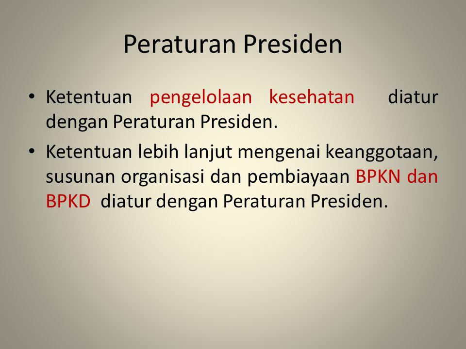 Peraturan Presiden Ketentuan pengelolaan kesehatan diatur dengan Peraturan Presiden. Ketentuan lebih lanjut mengenai keanggotaan, susunan organisasi d