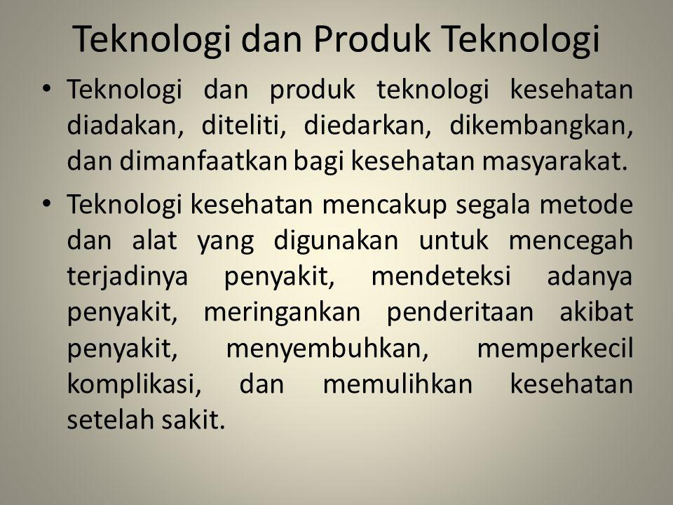Teknologi dan Produk Teknologi Teknologi dan produk teknologi kesehatan diadakan, diteliti, diedarkan, dikembangkan, dan dimanfaatkan bagi kesehatan m
