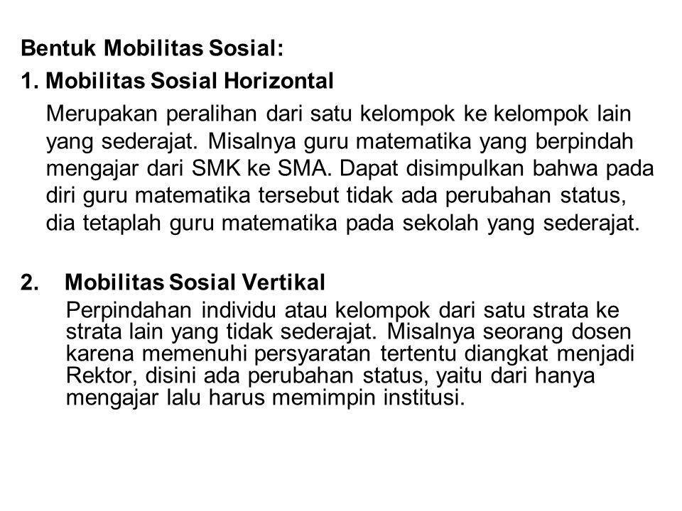 Bentuk Mobilitas Sosial: 1. Mobilitas Sosial Horizontal Merupakan peralihan dari satu kelompok ke kelompok lain yang sederajat. Misalnya guru matemati