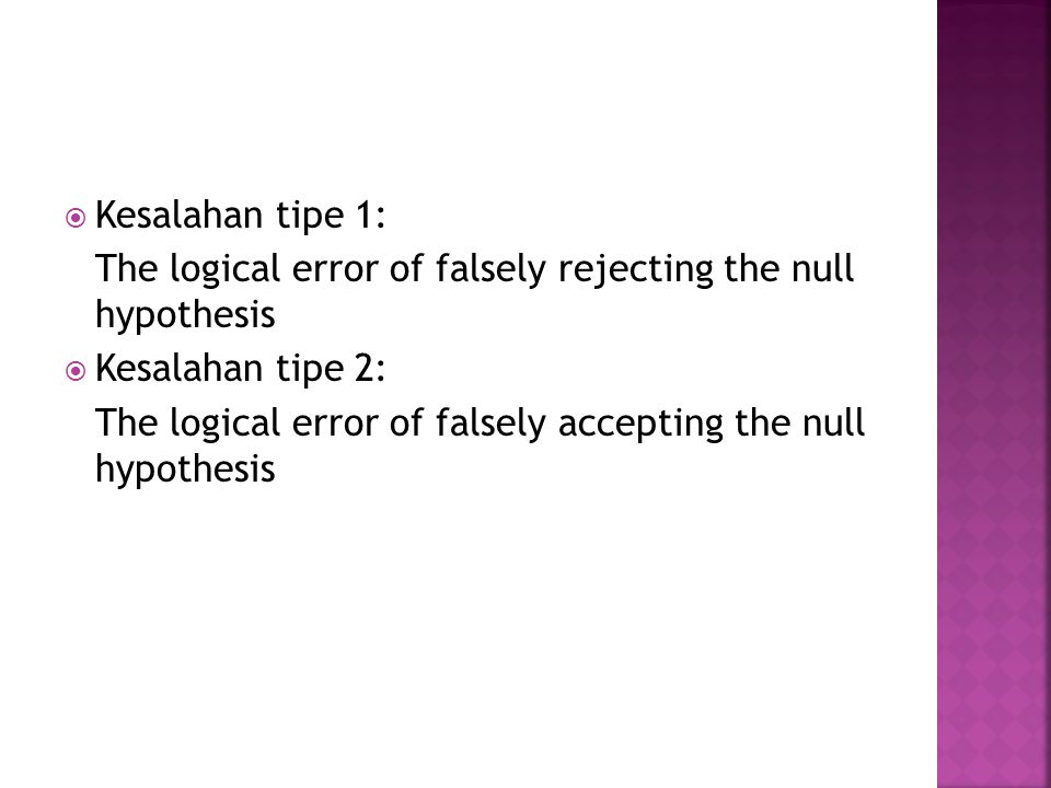  Kesalahan tipe 1: The logical error of falsely rejecting the null hypothesis  Kesalahan tipe 2: The logical error of falsely accepting the null hypothesis