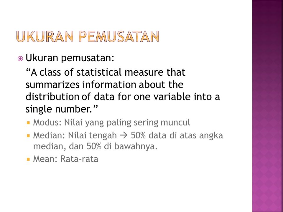  Ukuran pemusatan: A class of statistical measure that summarizes information about the distribution of data for one variable into a single number.  Modus: Nilai yang paling sering muncul  Median: Nilai tengah  50% data di atas angka median, dan 50% di bawahnya.