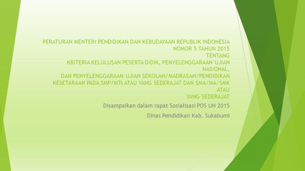 PERATURAN MENTERI PENDIDIKAN DAN KEBUDAYAAN REPUBLIK INDONESIA NOMOR 5 TAHUN 2015 TENTANG KRITERIA KELULUSAN PESERTA DIDIK, PENYELENGGARAAN UJIAN NASIONAL, DAN PENYELENGGARAAN UJIAN SEKOLAH/MADRASAH/PENDIDIKAN KESETARAAN PADA SMP/MTs ATAU YANG SEDERAJAT DAN SMA/MA/SMK ATAU YANG SEDERAJAT Disampaikan dalam rapat Sosialisasi POS UN 2015 Dinas Pendidikan Kab.