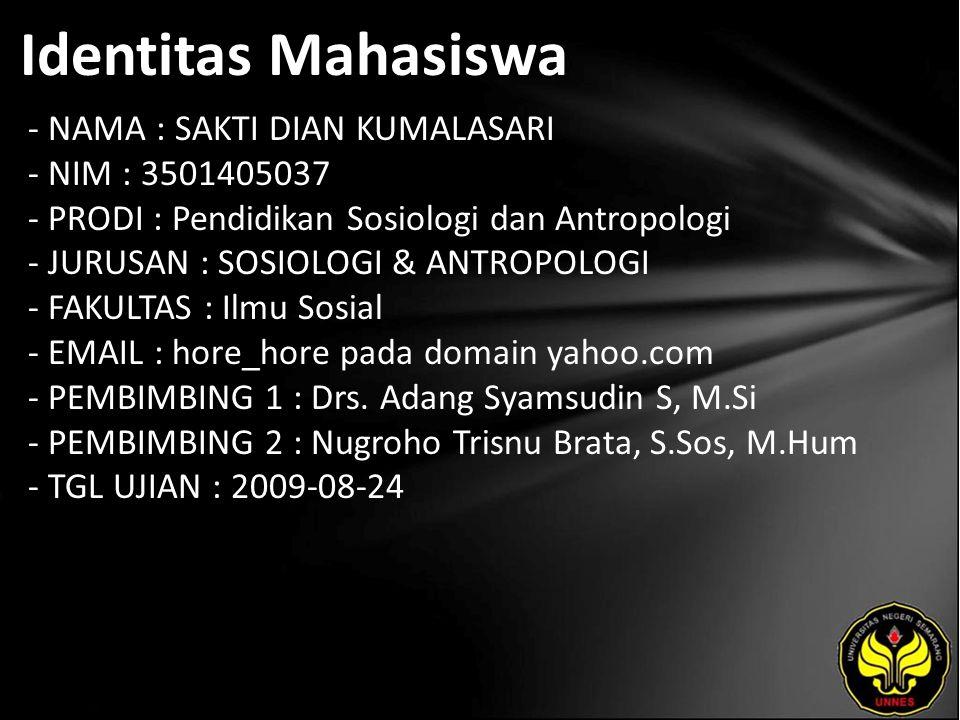 Identitas Mahasiswa - NAMA : SAKTI DIAN KUMALASARI - NIM : 3501405037 - PRODI : Pendidikan Sosiologi dan Antropologi - JURUSAN : SOSIOLOGI & ANTROPOLOGI - FAKULTAS : Ilmu Sosial - EMAIL : hore_hore pada domain yahoo.com - PEMBIMBING 1 : Drs.