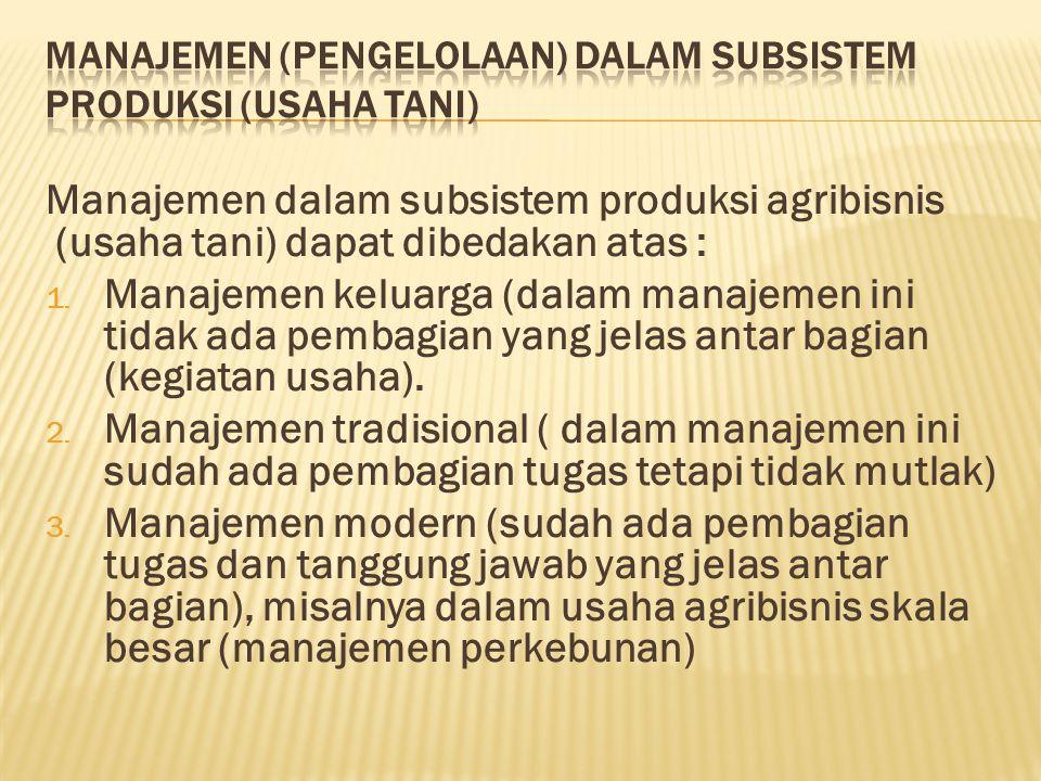 Manajemen dalam subsistem produksi agribisnis (usaha tani) dapat dibedakan atas : 1.