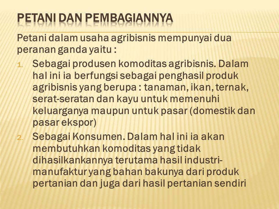 Petani dalam usaha agribisnis mempunyai dua peranan ganda yaitu : 1.