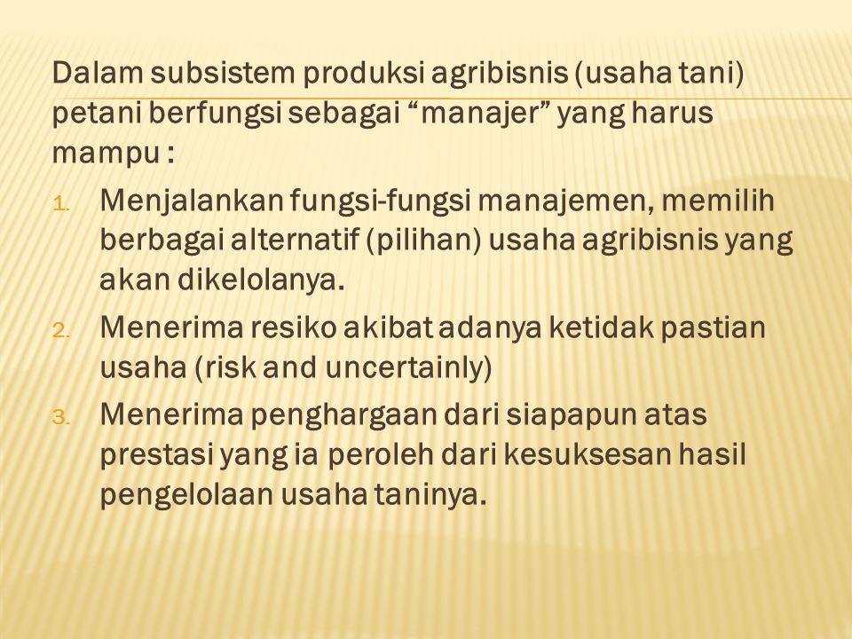 Dalam subsistem produksi agribisnis (usaha tani) petani berfungsi sebagai manajer yang harus mampu : 1.