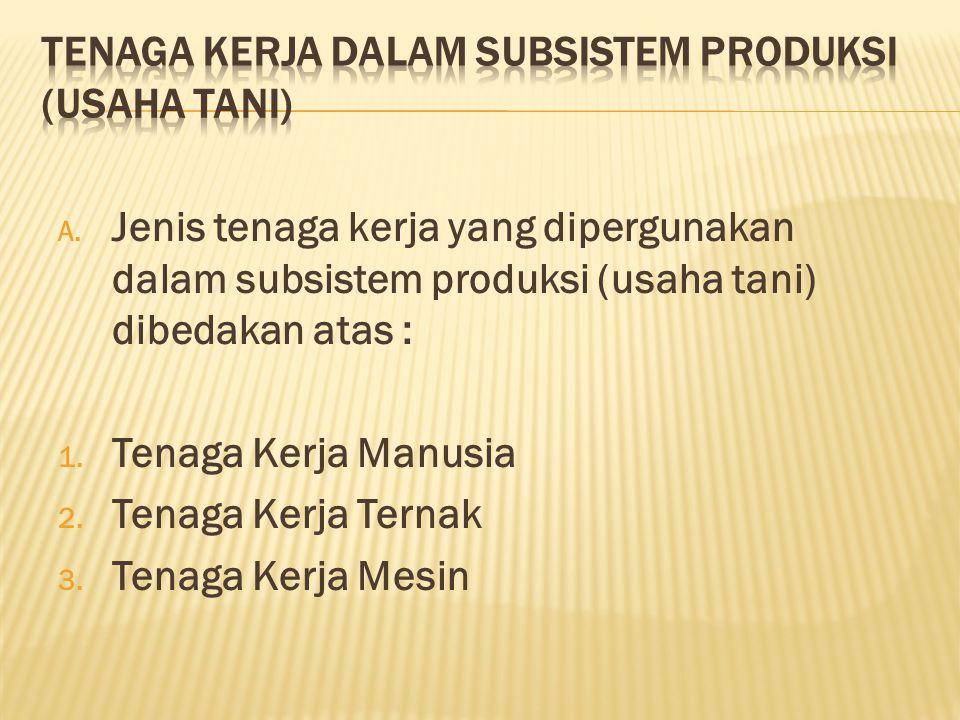 A.Jenis tenaga kerja yang dipergunakan dalam subsistem produksi (usaha tani) dibedakan atas : 1.