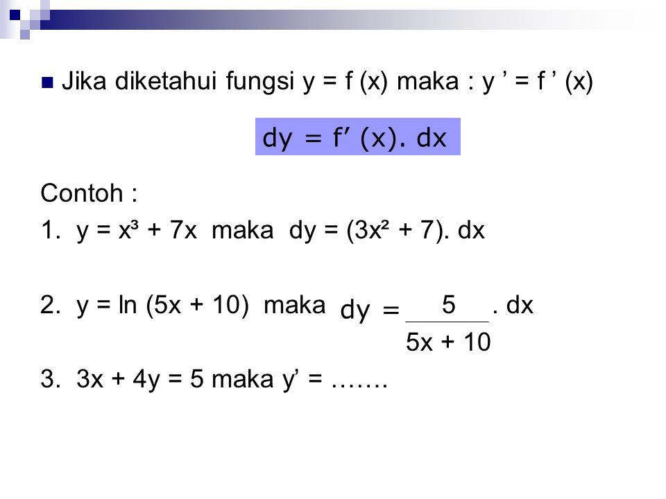 Jika diketahui fungsi y = f (x) maka : y ' = f ' (x) Contoh : 1. y = x³ + 7x maka dy = (3x² + 7). dx 2. y = ln (5x + 10) maka 5. dx 5x + 10 3. 3x + 4y