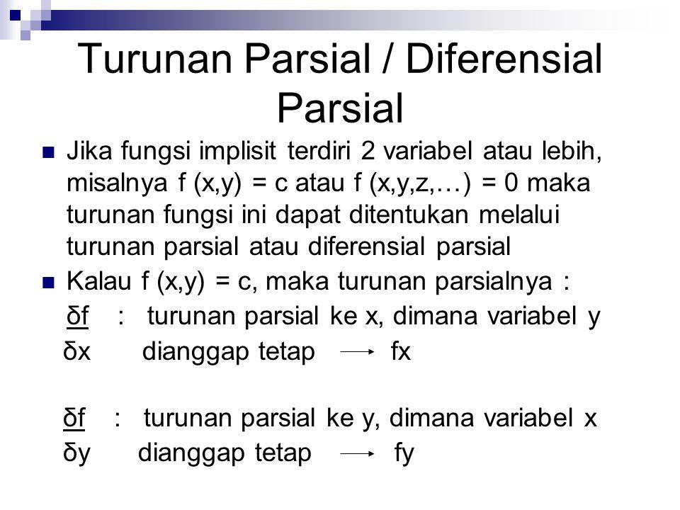 Turunan Parsial / Diferensial Parsial Jika fungsi implisit terdiri 2 variabel atau lebih, misalnya f (x,y) = c atau f (x,y,z,…) = 0 maka turunan fungs