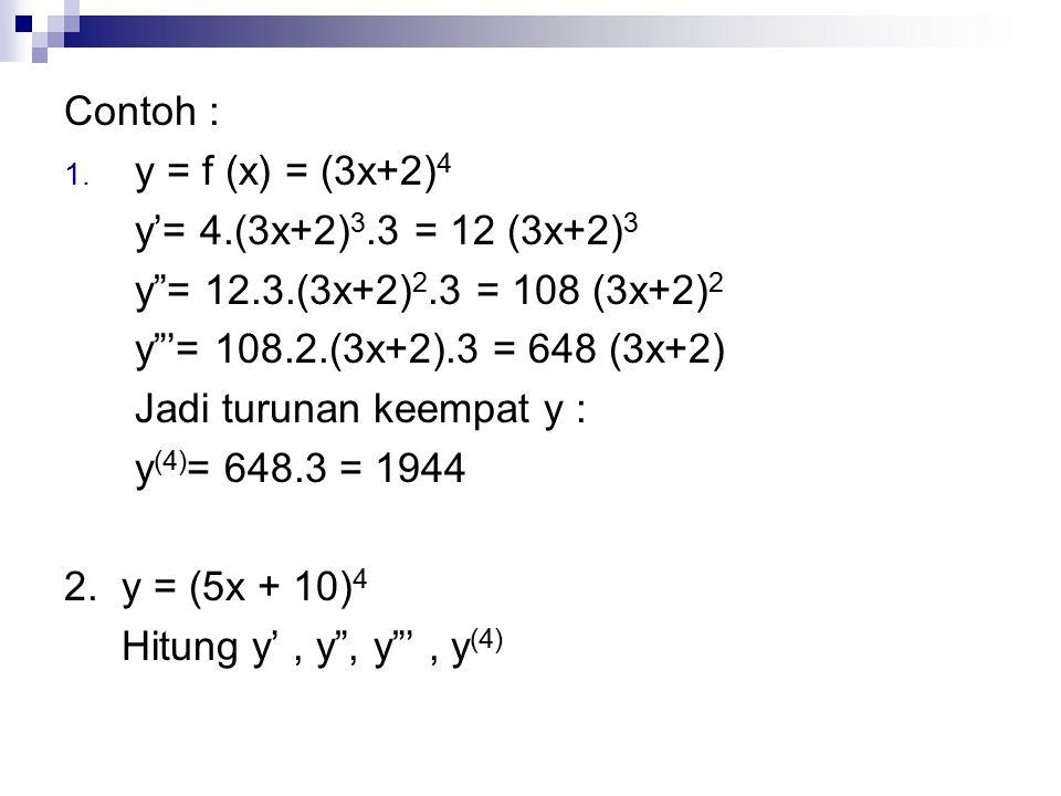"Contoh : 1. y = f (x) = (3x+2) 4 y'= 4.(3x+2) 3.3 = 12 (3x+2) 3 y""= 12.3.(3x+2) 2.3 = 108 (3x+2) 2 y""'= 108.2.(3x+2).3 = 648 (3x+2) Jadi turunan keemp"