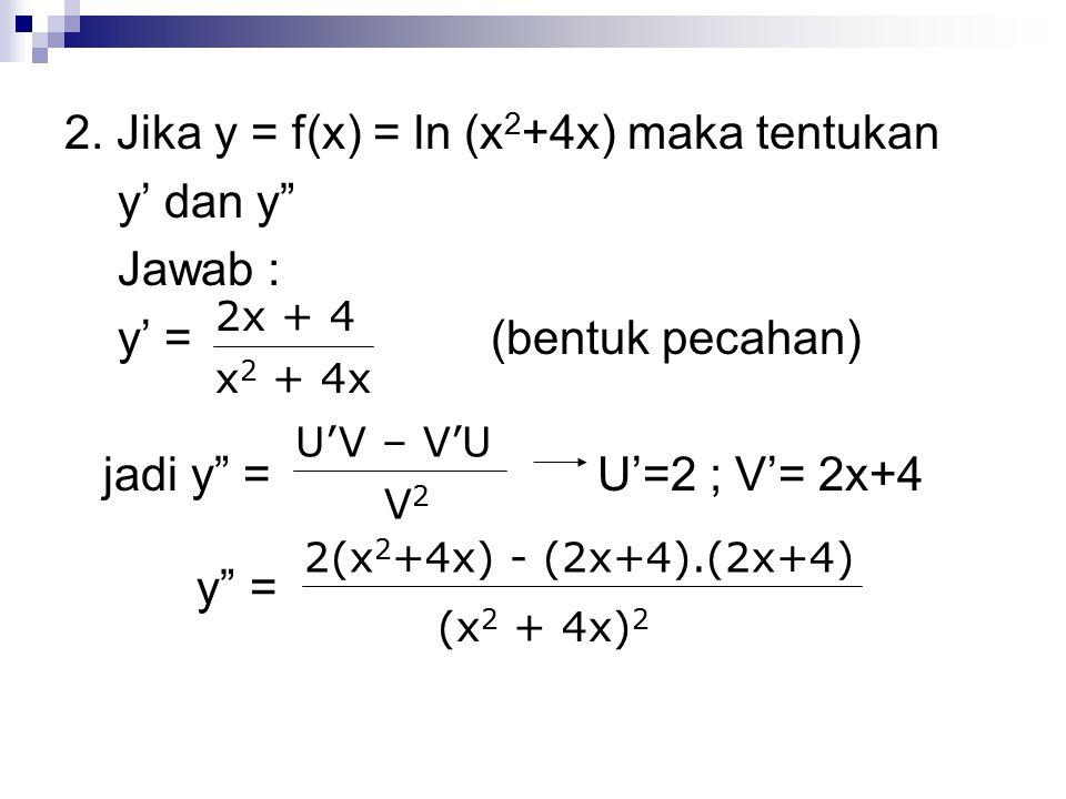 "2. Jika y = f(x) = ln (x 2 +4x) maka tentukan y' dan y"" Jawab : y' =(bentuk pecahan) jadi y"" = U'=2 ; V'= 2x+4 y"" = 2x + 4 x 2 + 4x U'V – V'U V2V2 2(x"