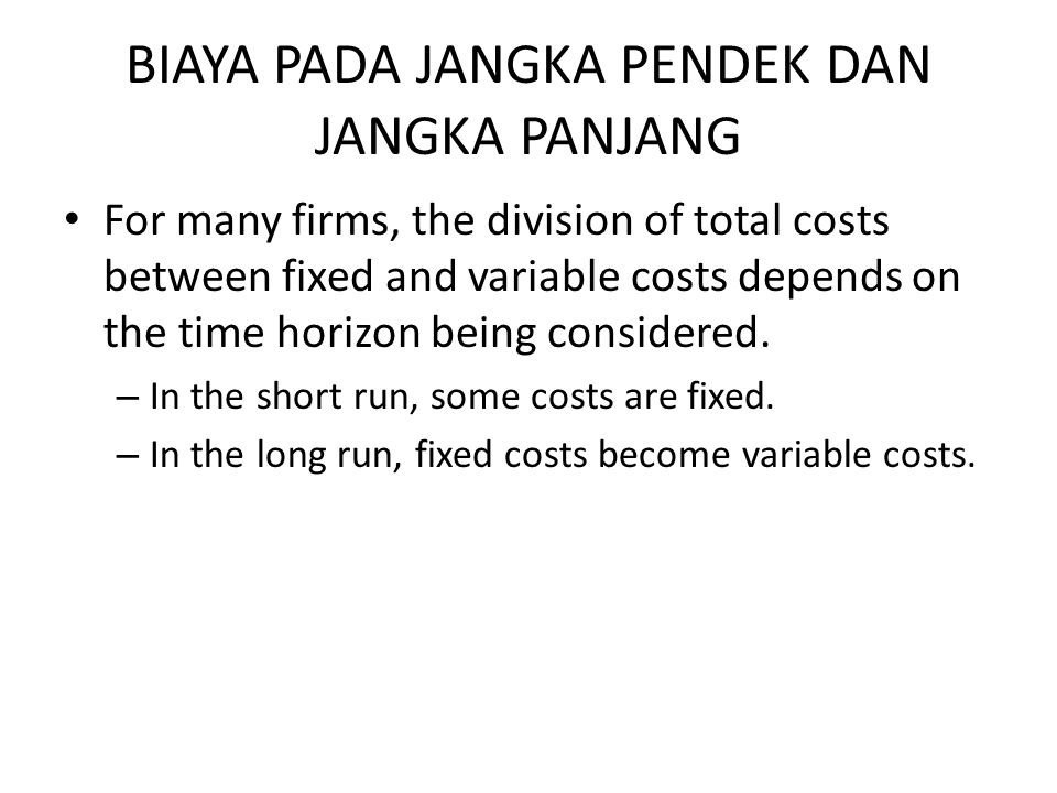 BIAYA PADA JANGKA PENDEK DAN JANGKA PANJANG For many firms, the division of total costs between fixed and variable costs depends on the time horizon b
