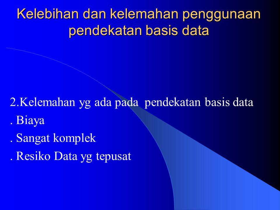 Kelebihan dan kelemahan penggunaan pendekatan basis data 1. Keuntungan pendekatan basis data. Pemusatan kontrol data. Pemakaian data bersama. Data yg