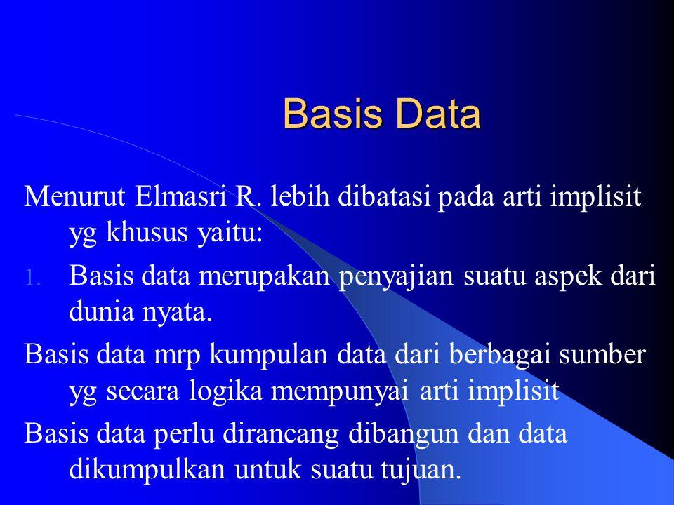 Basis Data Basis data dapat diartikan sebagai kumpulan data tentang suatu benda / kejadian yg saling berhubungan satu sama lain.