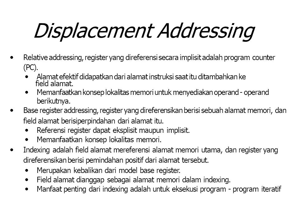 Displacement Addressing  Relative addressing, register yang direferensi secara implisit adalah program counter (PC).  Alamat efektif didapatkan dari