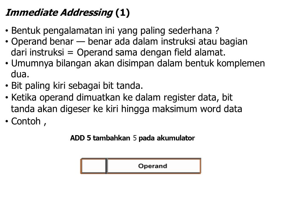 Immediate Addressing (1) Bentuk pengalamatan ini yang paling sederhana ? Operand benar — benar ada dalam instruksi atau bagian dari instruksi = Operan