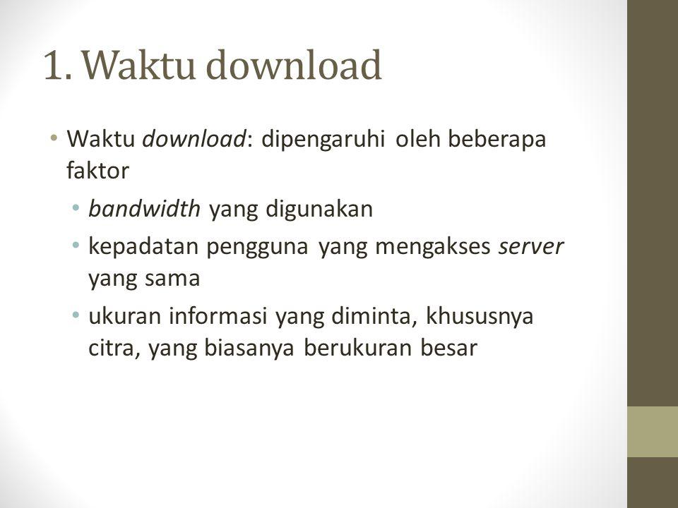 1. Waktu download Waktu download: dipengaruhi oleh beberapa faktor bandwidth yang digunakan kepadatan pengguna yang mengakses server yang sama ukuran