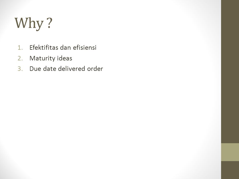 Why ? 1.Efektifitas dan efisiensi 2.Maturity ideas 3.Due date delivered order