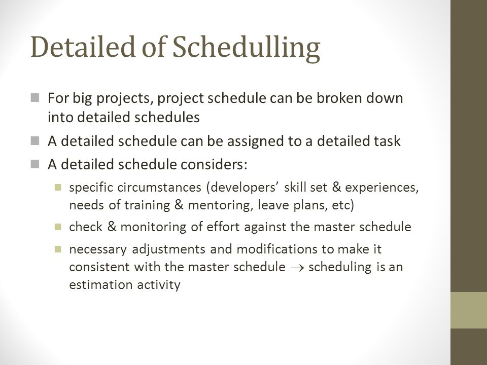 Detailed of Schedulling For big projects, project schedule can be broken down into detailed schedules A detailed schedule can be assigned to a detaile