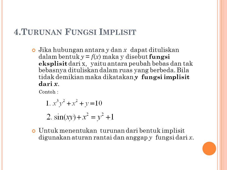 4.T URUNAN F UNGSI I MPLISIT Jika hubungan antara y dan x dapat dituliskan dalam bentuk y = f ( x ) maka y disebut fungsi eksplisit dari x, yaitu antara peubah bebas dan tak bebasnya dituliskan dalam ruas yang berbeda.