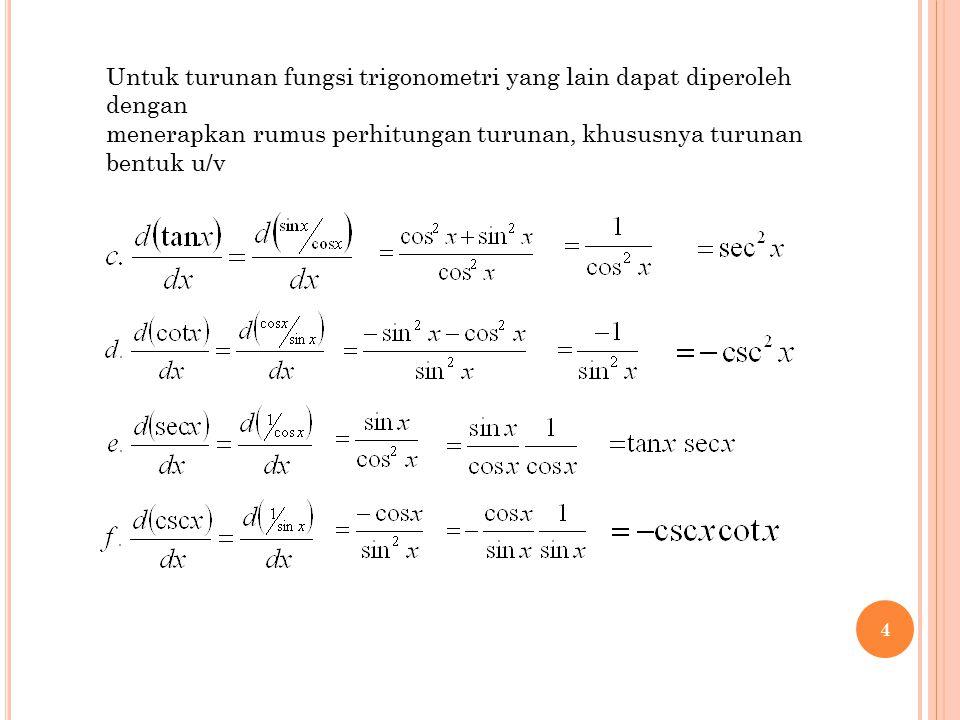 4 Untuk turunan fungsi trigonometri yang lain dapat diperoleh dengan menerapkan rumus perhitungan turunan, khususnya turunan bentuk u/v