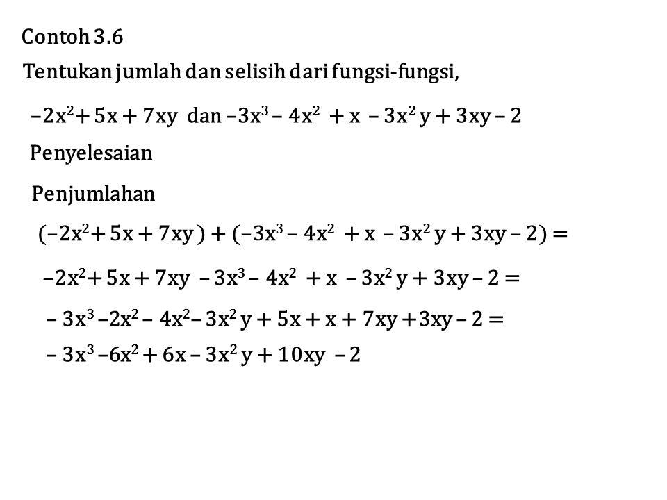 Tentukan jumlah dan selisih dari fungsi-fungsi, Penyelesaian Contoh 3.6 –2x 2 + 5x + 7xy dan –3x 3 – 4x 2 + x – 3x 2 y + 3xy – 2 Penjumlahan (–2x 2 + 5x + 7xy ) + (–3x 3 – 4x 2 + x – 3x 2 y + 3xy – 2) = –2x 2 + 5x + 7xy – 3x 3 – 4x 2 + x – 3x 2 y + 3xy – 2 = – 3x 3 –2x 2 – 4x 2 – 3x 2 y + 5x + x + 7xy +3xy – 2 = – 3x 3 –6x 2 + 6x – 3x 2 y + 10xy – 2