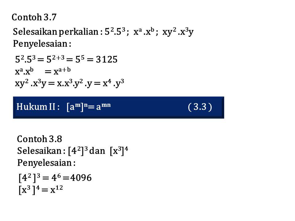 Selesaikan perkalian : 5 2.5 3 ; x a.x b ; xy 2.x 3 y Penyelesaian : 5 2.5 3 = 5 2+3 = 5 5 = 3125 x a.x b = x a+b xy 2.x 3 y = x.x 3.y 2.y = x 4.y 3 Contoh 3.7 Hukum II : [a m ] n = a mn ( 3.3 ) Contoh 3.8 Selesaikan : [4 2 ] 3 dan [x 3 ] 4 Penyelesaian : [4 2 ] 3 = 4 6 =4096 [x 3 ] 4 = x 12