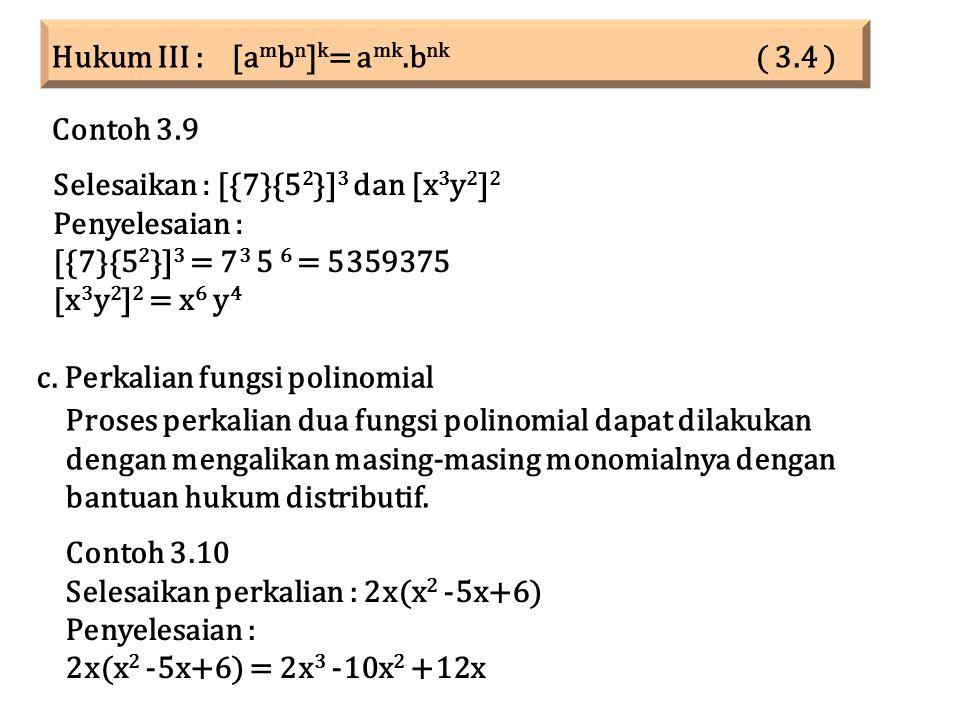 Hukum III : [a m b n ] k = a mk.b nk ( 3.4 ) Selesaikan : [{7}{5 2 }] 3 dan [x 3 y 2 ] 2 Penyelesaian : [{7}{5 2 }] 3 = 7 3 5 6 = 5359375 [x 3 y 2 ] 2 = x 6 y 4 Contoh 3.9 Contoh 3.10 Selesaikan perkalian : 2x(x 2 -5x+6) Penyelesaian : 2x(x 2 -5x+6) = 2x 3 -10x 2 +12x c.