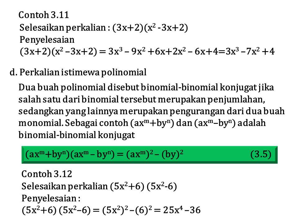 Selesaikan perkalian : (3x+2)(x 2 -3x+2) Penyelesaian (3x+2)(x 2 –3x+2) = 3x 3 – 9x 2 +6x+2x 2 – 6x+4=3x 3 –7x 2 +4 Contoh 3.11 Dua buah polinomial disebut binomial-binomial konjugat jika salah satu dari binomial tersebut merupakan penjumlahan, sedangkan yang lainnya merupakan pengurangan dari dua buah monomial.