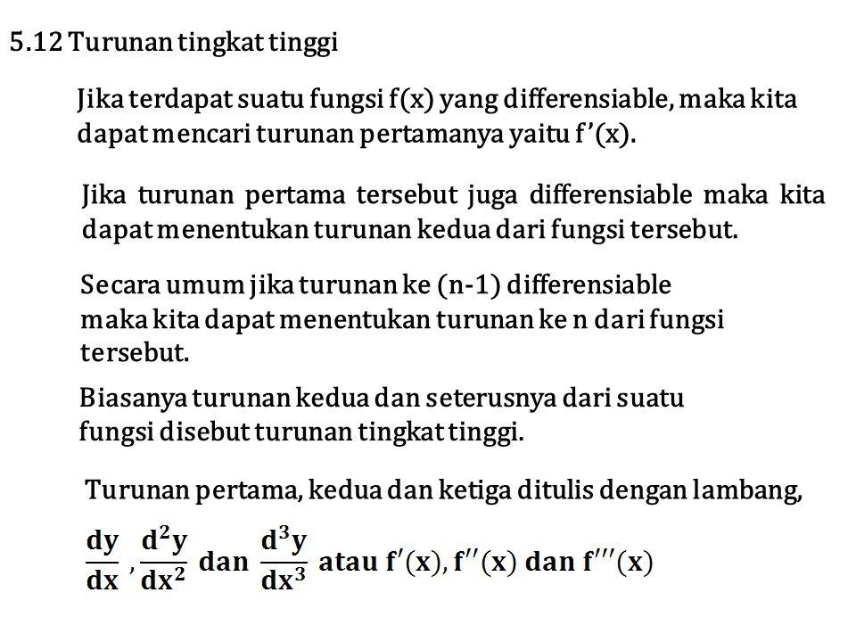 Jika terdapat suatu fungsi f(x) yang differensiable, maka kita dapat mencari turunan pertamanya yaitu f'(x). 5.12 Turunan tingkat tinggi Jika turunan