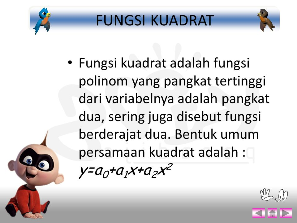 Fungsi kuadrat adalah fungsi polinom yang pangkat tertinggi dari variabelnya adalah pangkat dua, sering juga disebut fungsi berderajat dua. Bentuk umu