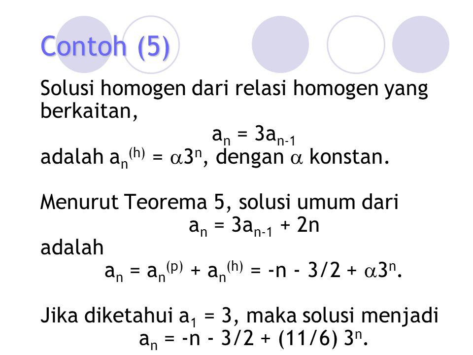 Contoh (5) Solusi homogen dari relasi homogen yang berkaitan, a n = 3a n-1 adalah a n (h) =  3 n, dengan  konstan. Menurut Teorema 5, solusi umum da