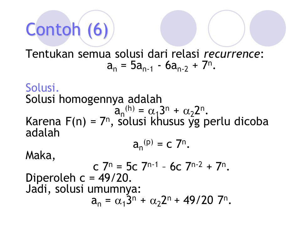 Contoh (6) Tentukan semua solusi dari relasi recurrence: a n = 5a n-1 - 6a n-2 + 7 n. Solusi. Solusi homogennya adalah a n (h) =  1 3 n +  2 2 n. Ka