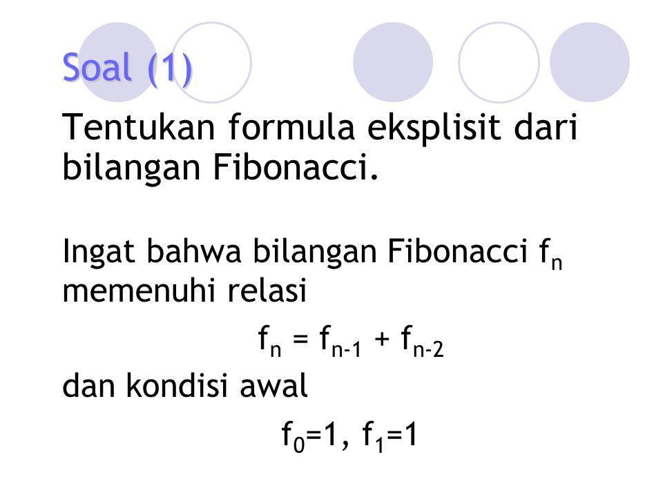 Soal (1) Tentukan formula eksplisit dari bilangan Fibonacci. Ingat bahwa bilangan Fibonacci f n memenuhi relasi f n = f n-1 + f n-2 dan kondisi awal f