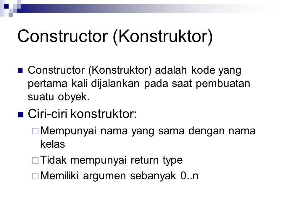 Constructor (Konstruktor) Constructor (Konstruktor) adalah kode yang pertama kali dijalankan pada saat pembuatan suatu obyek. Ciri-ciri konstruktor: 