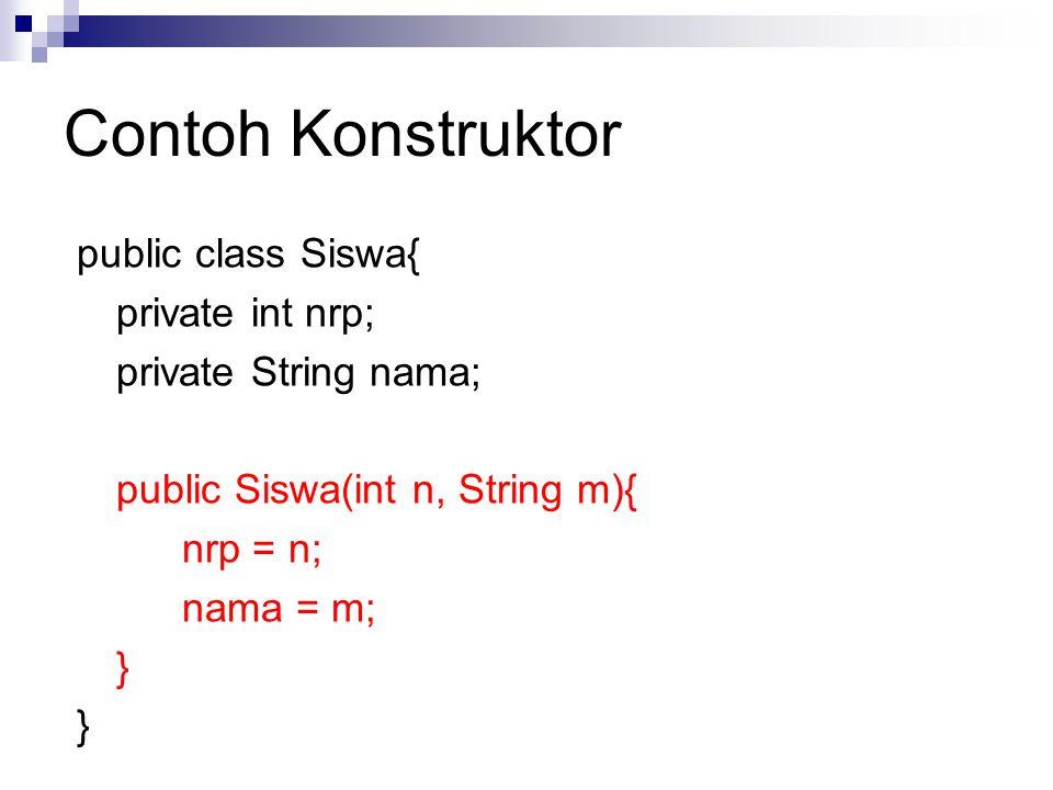 Contoh Konstruktor public class Siswa{ private int nrp; private String nama; public Siswa(int n, String m){ nrp = n; nama = m; }