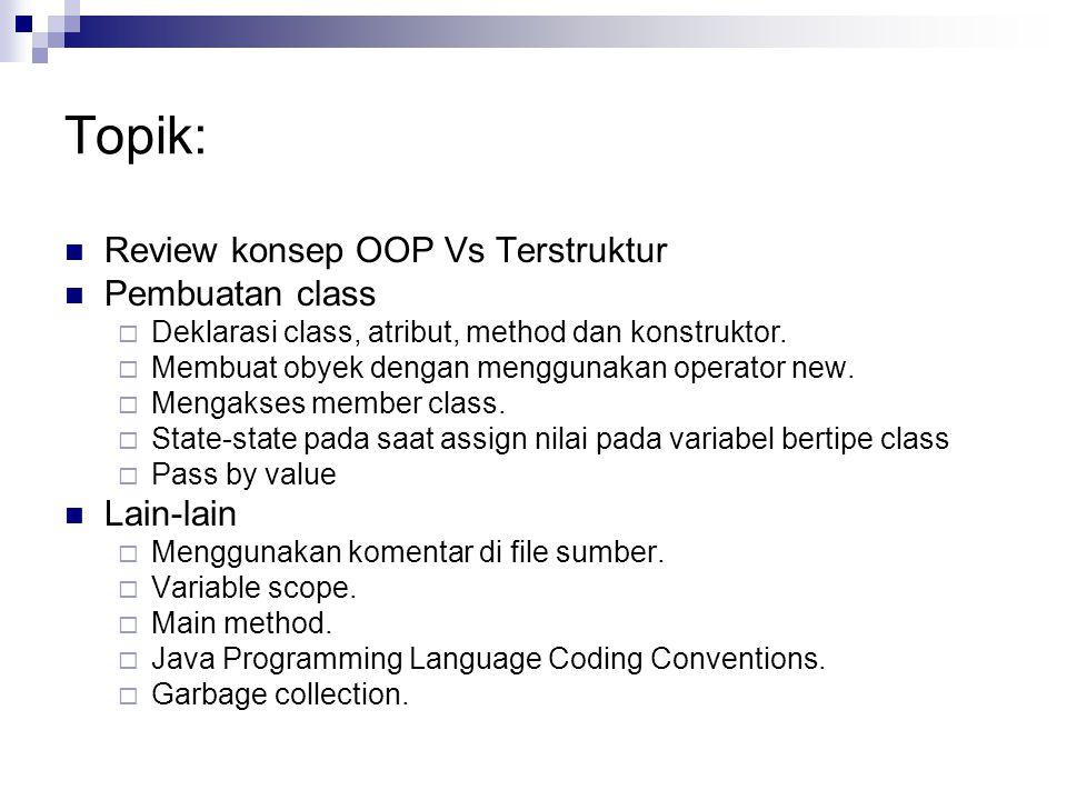 Topik: Review konsep OOP Vs Terstruktur Pembuatan class  Deklarasi class, atribut, method dan konstruktor.  Membuat obyek dengan menggunakan operato