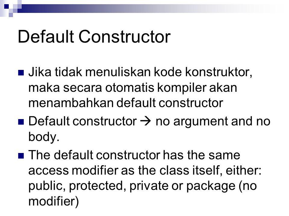 Default Constructor Jika tidak menuliskan kode konstruktor, maka secara otomatis kompiler akan menambahkan default constructor Default constructor  n
