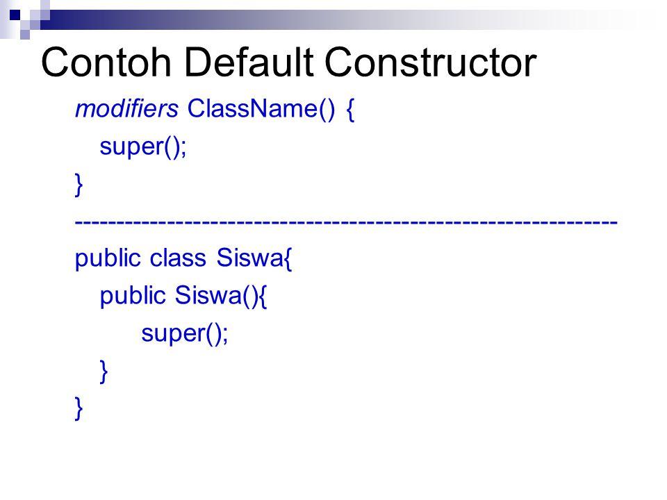 Contoh Default Constructor modifiers ClassName() { super(); } --------------------------------------------------------------- public class Siswa{ publ
