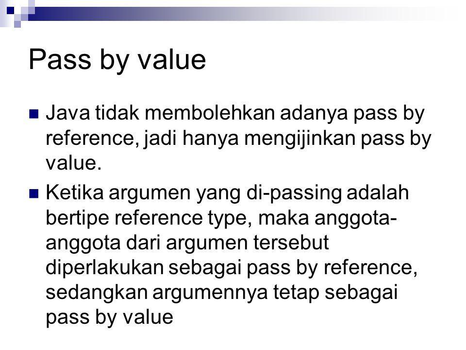 Pass by value Java tidak membolehkan adanya pass by reference, jadi hanya mengijinkan pass by value. Ketika argumen yang di-passing adalah bertipe ref