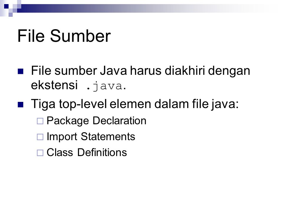 File Sumber File sumber Java harus diakhiri dengan ekstensi.java. Tiga top-level elemen dalam file java:  Package Declaration  Import Statements  C