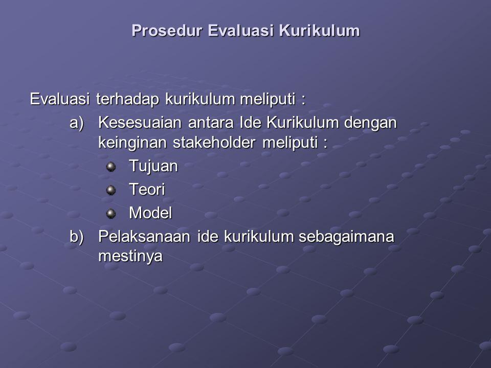 Prosedur Evaluasi Kurikulum Evaluasi terhadap kurikulum meliputi : a)Kesesuaian antara Ide Kurikulum dengan keinginan stakeholder meliputi : TujuanTeoriModel b)Pelaksanaan ide kurikulum sebagaimana mestinya