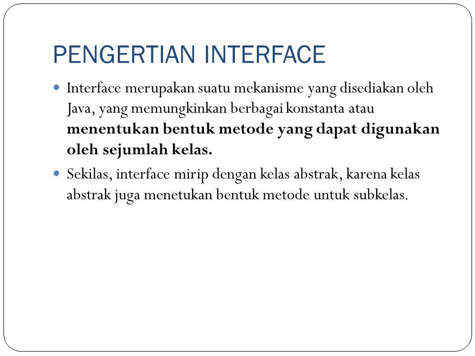 PENGERTIAN INTERFACE Interface merupakan suatu mekanisme yang disediakan oleh Java, yang memungkinkan berbagai konstanta atau menentukan bentuk metode