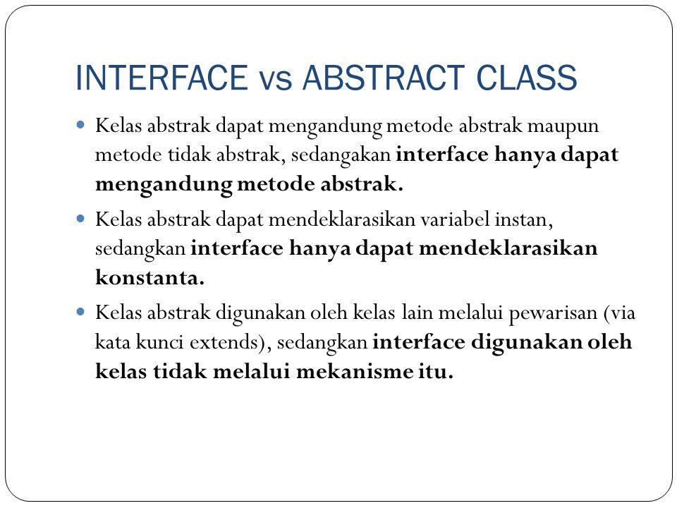 INTERFACE vs ABSTRACT CLASS Kelas abstrak dapat mengandung metode abstrak maupun metode tidak abstrak, sedangakan interface hanya dapat mengandung met